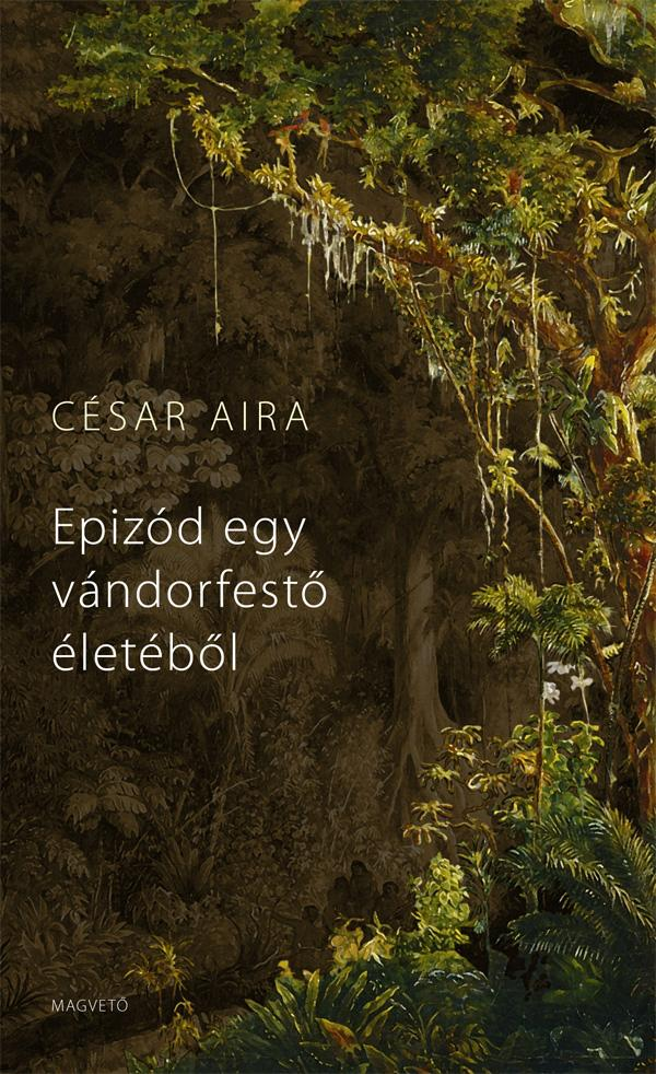 César Aira - Epizód egy vándorfestő életéből