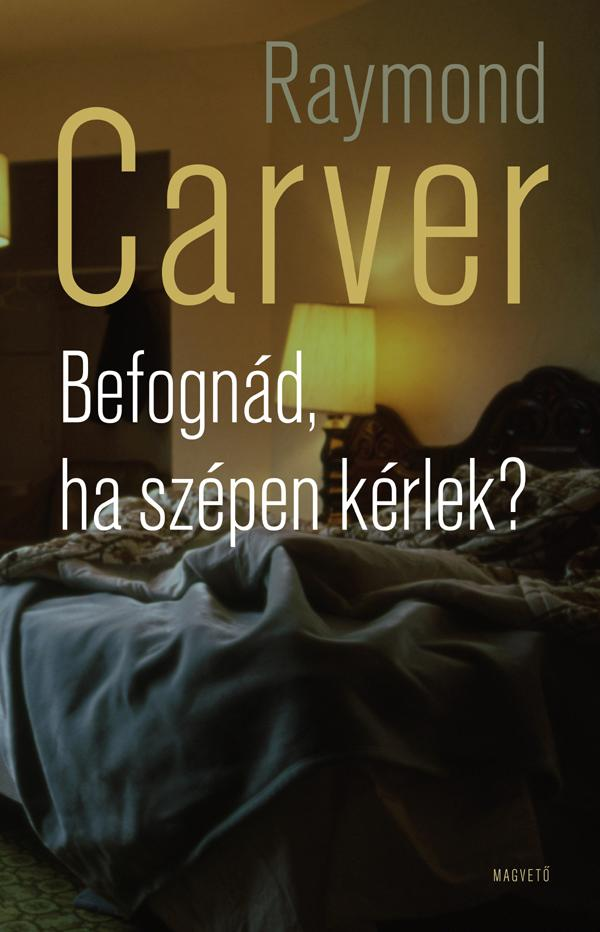 Carver, Raymond - Befognád, ha szépen kérlek?