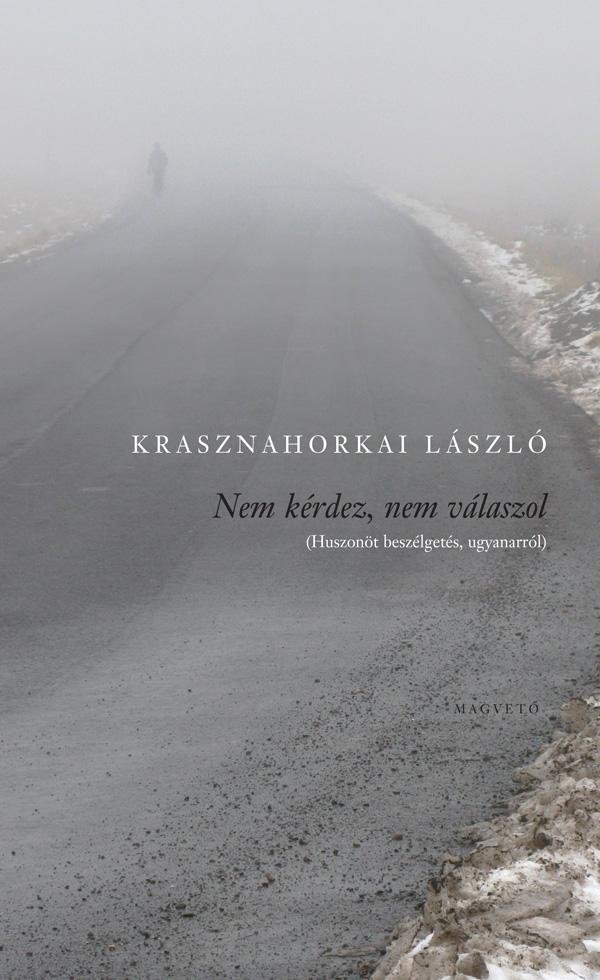 Krasznahorkai László - Nem kérdez, nem válaszol - Huszonöt beszélgetés ugyanarról