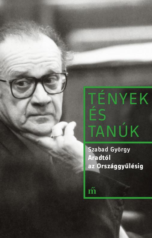 Szabad György - Aradtól az Országgyűlésig