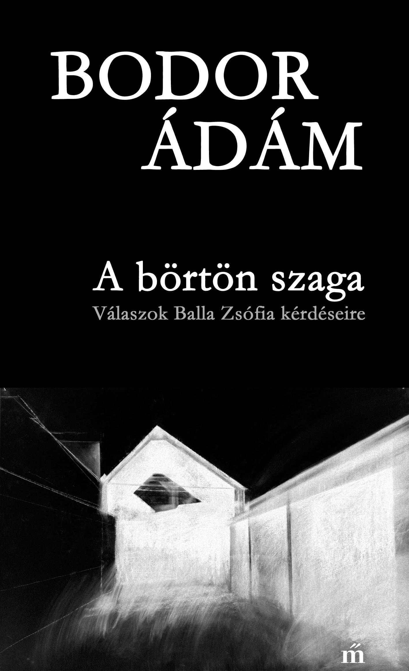 Bodor Ádám - A börtön szaga - Válaszok Balla Zsófia kérdéseire
