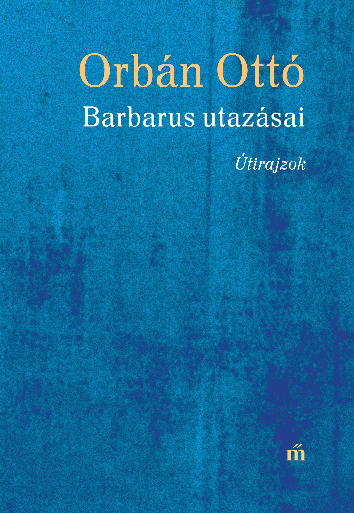 Orbán Ottó - Barbarus utazásai - Útirajzok