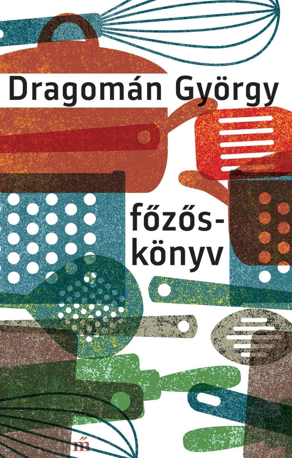 Dragomán György - Főzőskönyv - Írások főzésről és evésről